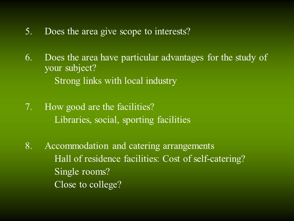5.Does the area give scope to interests? 6.Does the area have particular advantages for the study of your subject? Strong links with local industry 7.