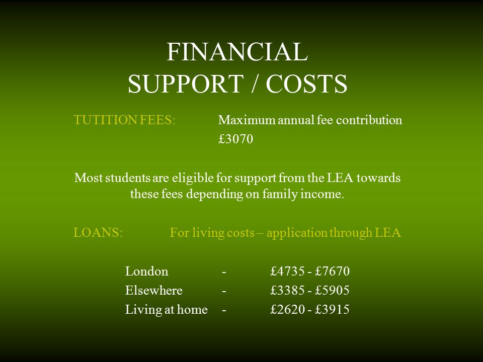 FINANCIAL SUPPORT / COSTS TUTITION FEES:Maximum annual fee contribution £3070 Most students are eligible for support from the LEA towards these fees d