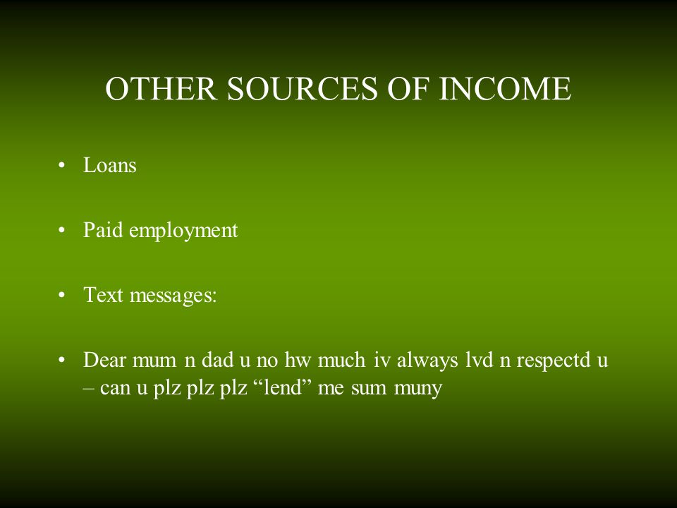 "OTHER SOURCES OF INCOME Loans Paid employment Text messages: Dear mum n dad u no hw much iv always lvd n respectd u – can u plz plz plz ""lend"" me sum"