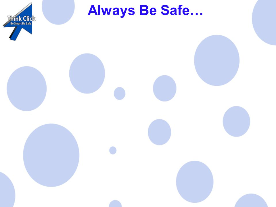 Always Be Safe… When on The Internet NEVER give your name or address away DON'T talk to people you DON'T know Always tell Mum or Dad if you have problems on the internet.