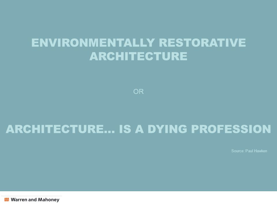 ENVIRONMENTALLY RESTORATIVE ARCHITECTURE OR ARCHITECTURE… IS A DYING PROFESSION Source: Paul Hawken