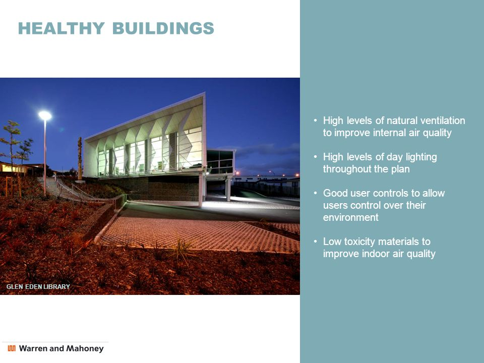 HEALTHY BUILDINGS High levels of natural ventilation to improve internal air quality High levels of day lighting throughout the plan Good user controls to allow users control over their environment Low toxicity materials to improve indoor air quality GLEN EDEN LIBRARY