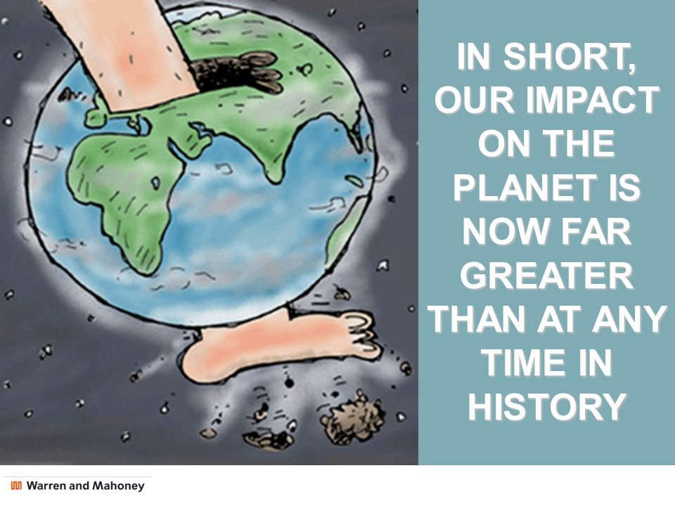 POPULATION IN SHORT, OUR IMPACT ON THE PLANET IS NOW FAR GREATER THAN AT ANY TIME IN HISTORY