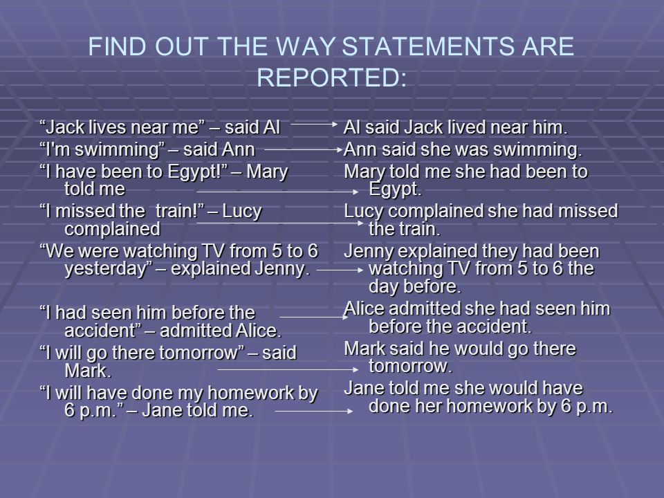 FIND OUT THE WAY STATEMENTS ARE REPORTED: Jack lives near me – said Al I m swimming – said Ann I have been to Egypt! – Mary told me I missed the train! – Lucy complained We were watching TV from 5 to 6 yesterday – explained Jenny.