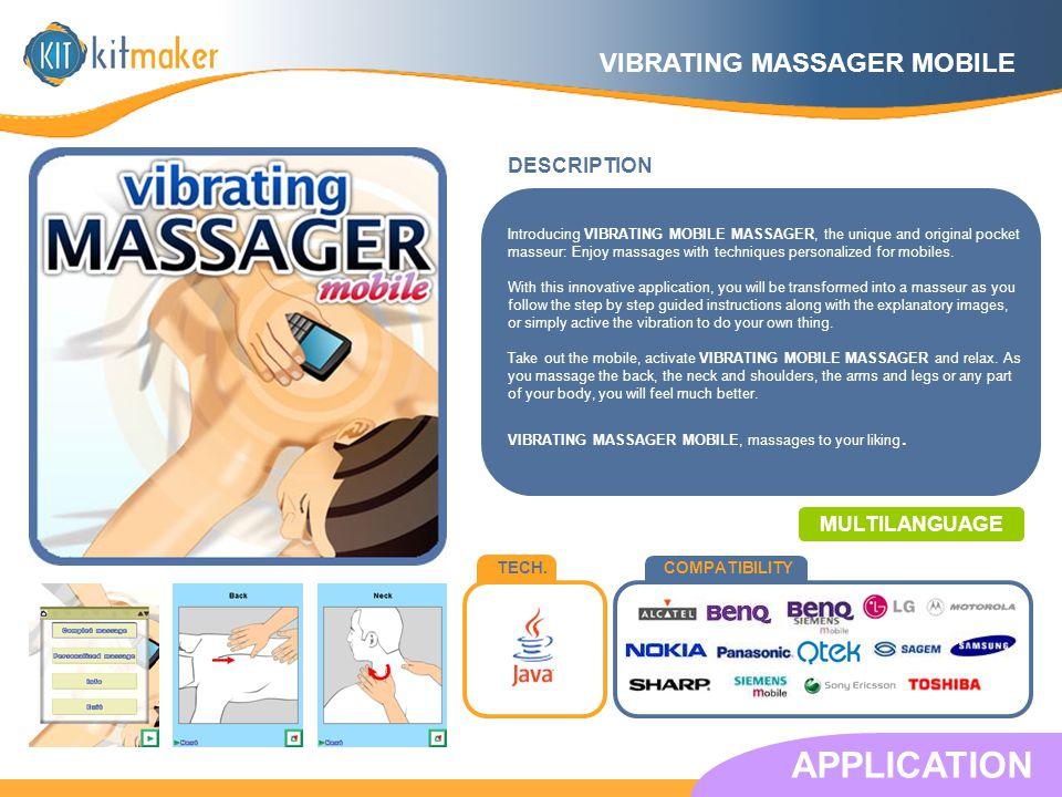 TECH.COMPATIBILITY DESCRIPTION APPLICATION MULTILANGUAGE Introducing VIBRATING MOBILE MASSAGER, the unique and original pocket masseur: Enjoy massages with techniques personalized for mobiles.