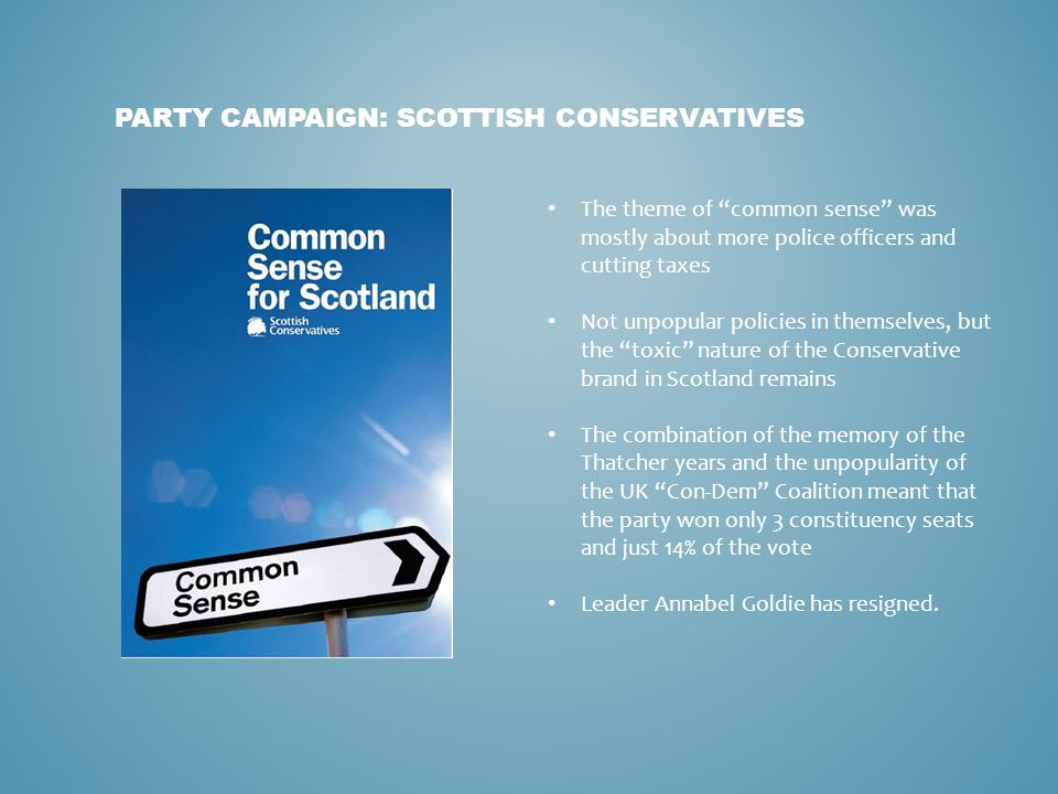 """PARTY CAMPAIGN: SCOTTISH CONSERVATIVES The theme of """"common sense"""" was mostly about more police officers and cutting taxes Not unpopular policies in t"""