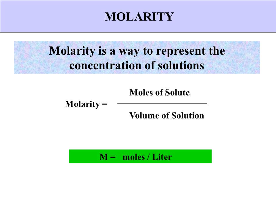 MOLARITY Molarity is a way to represent the concentration of solutions Molarity = Moles of Solute Volume of Solution M = moles / Liter