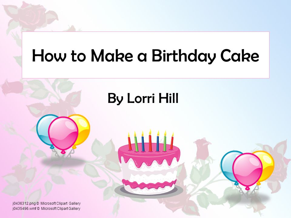 How to Make a Birthday Cake By Lorri Hill j0436312.png © Microsoft Clipart Gallery j0435496.wmf © Microsoft Clipart Gallery