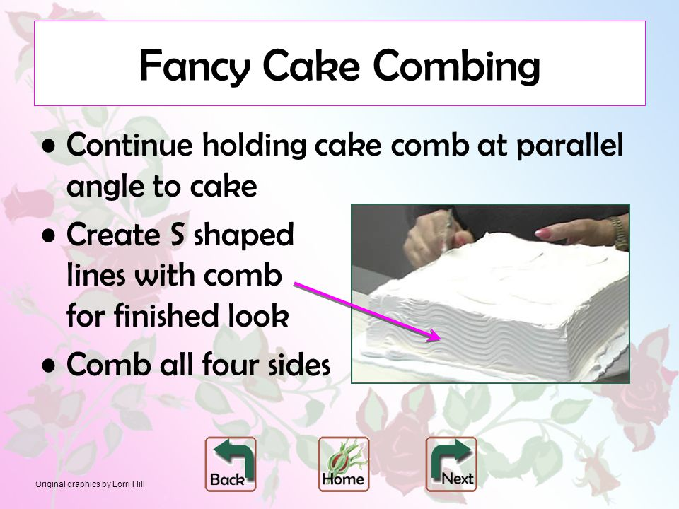 Original graphics by Lorri Hill Fancy Cake Combing Continue holding cake comb at parallel angle to cake Create S shaped lines with comb for finished look Comb all four sides