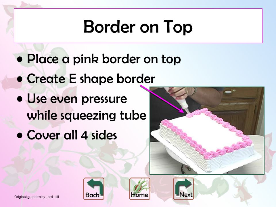 Original graphics by Lorri Hill Border on Top Place a pink border on top Create E shape border Use even pressure while squeezing tube Cover all 4 side