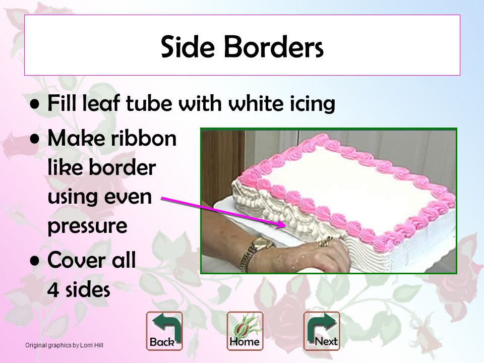 Original graphics by Lorri Hill Side Borders Fill leaf tube with white icing Make ribbon like border using even pressure Cover all 4 sides