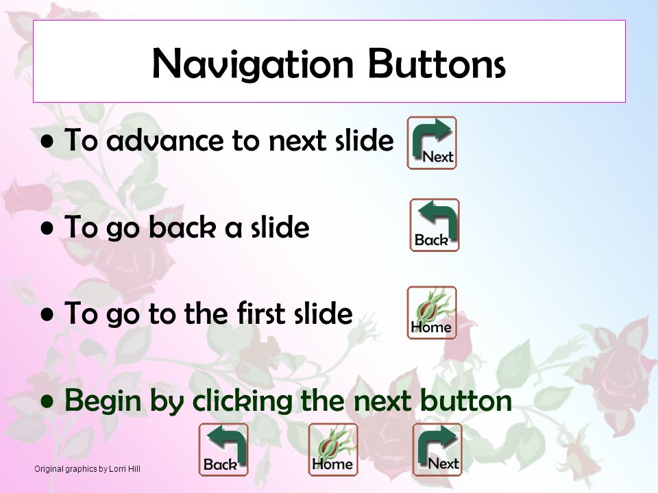Original graphics by Lorri Hill Navigation Buttons To advance to next slide To go back a slide To go to the first slide Begin by clicking the next button