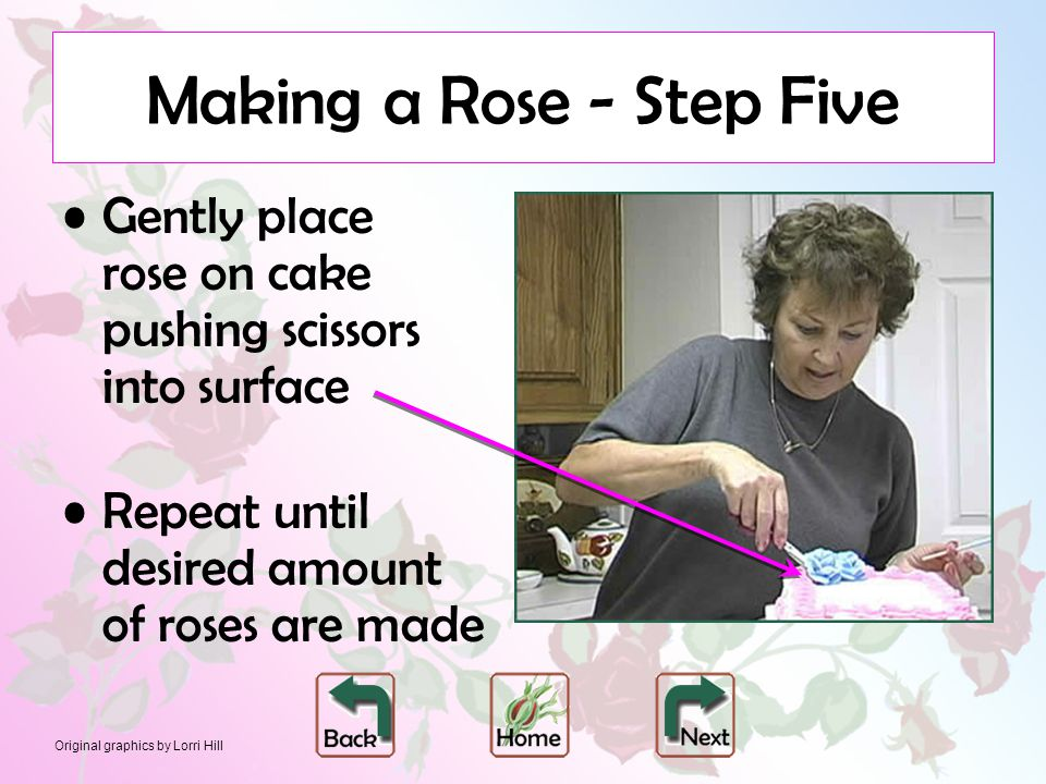 Original graphics by Lorri Hill Making a Rose - Step Five Gently place rose on cake pushing scissors into surface Repeat until desired amount of roses are made