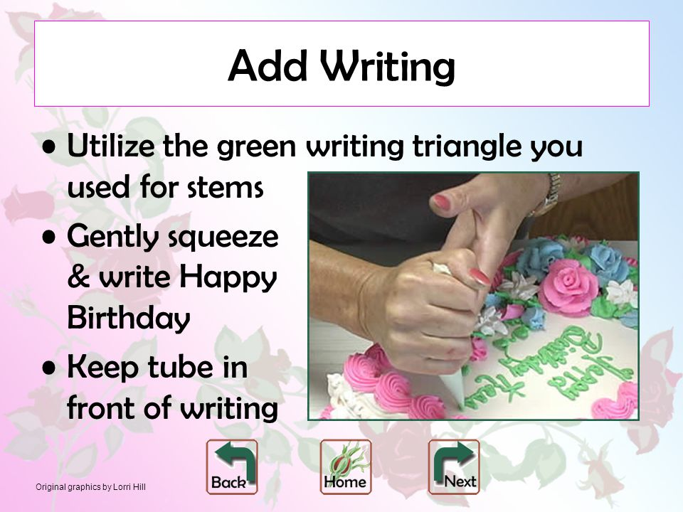 Original graphics by Lorri Hill Add Writing Utilize the green writing triangle you used for stems Gently squeeze & write Happy Birthday Keep tube in f