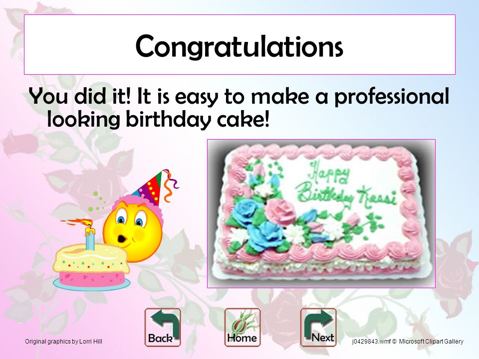 Original graphics by Lorri Hill Congratulations You did it! It is easy to make a professional looking birthday cake! j0429843.wmf © Microsoft Clipart
