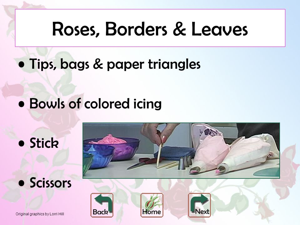 Original graphics by Lorri Hill Roses, Borders & Leaves Tips, bags & paper triangles Bowls of colored icing Stick Scissors