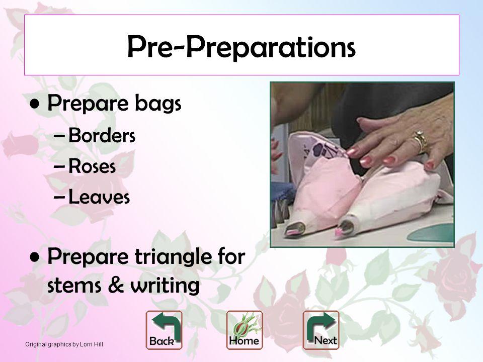 Original graphics by Lorri Hill Pre-Preparations Prepare bags –Borders –Roses –Leaves Prepare triangle for stems & writing