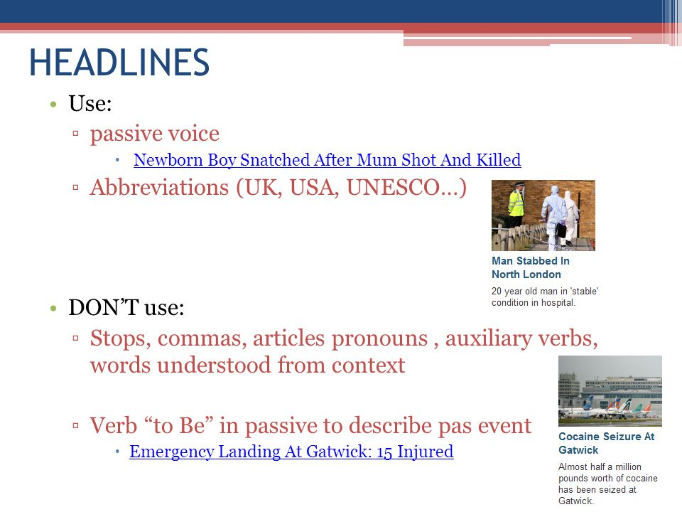 HEADLINES Use: ▫passive voice  Newborn Boy Snatched After Mum Shot And KilledNewborn Boy Snatched After Mum Shot And Killed ▫Abbreviations (UK, USA, UNESCO…) DON'T use: ▫Stops, commas, articles pronouns, auxiliary verbs, words understood from context ▫Verb to Be in passive to describe pas event  Emergency Landing At Gatwick: 15 Injured Emergency Landing At Gatwick: 15 Injured