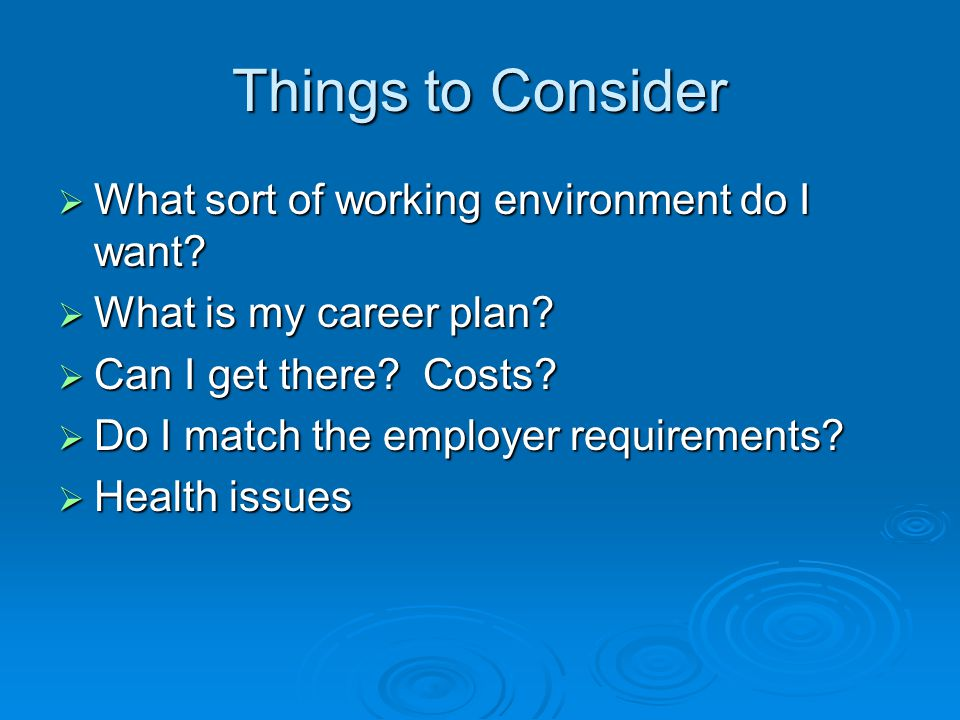 Things to Consider  What sort of working environment do I want?  What is my career plan?  Can I get there? Costs?  Do I match the employer require