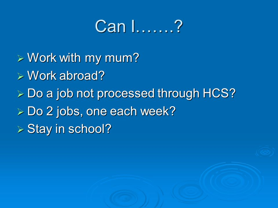 Can I…….?  Work with my mum?  Work abroad?  Do a job not processed through HCS?  Do 2 jobs, one each week?  Stay in school?