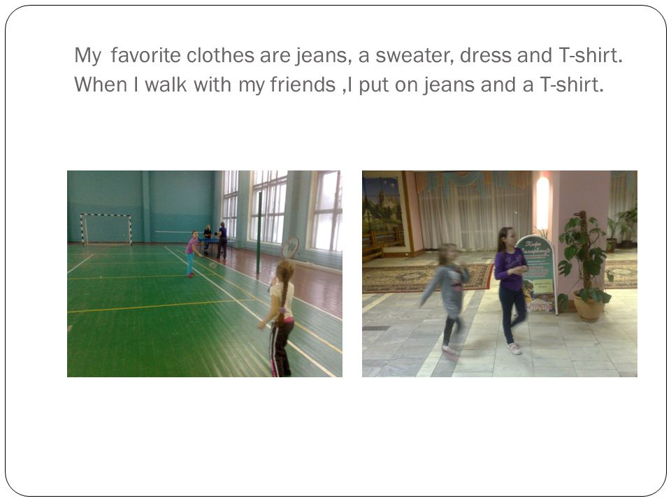 My favorite clothes are jeans, a sweater, dress and T-shirt.