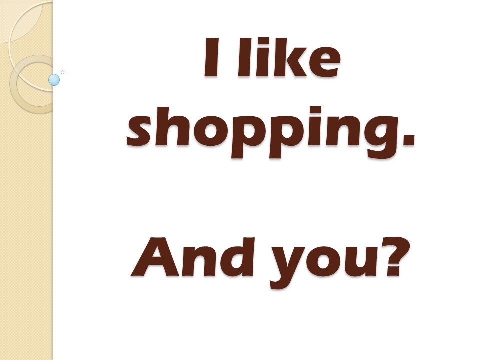 I like shopping. And you