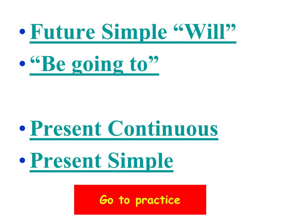 Future Simple Will Be going to Present Continuous Present Simple Go to practice