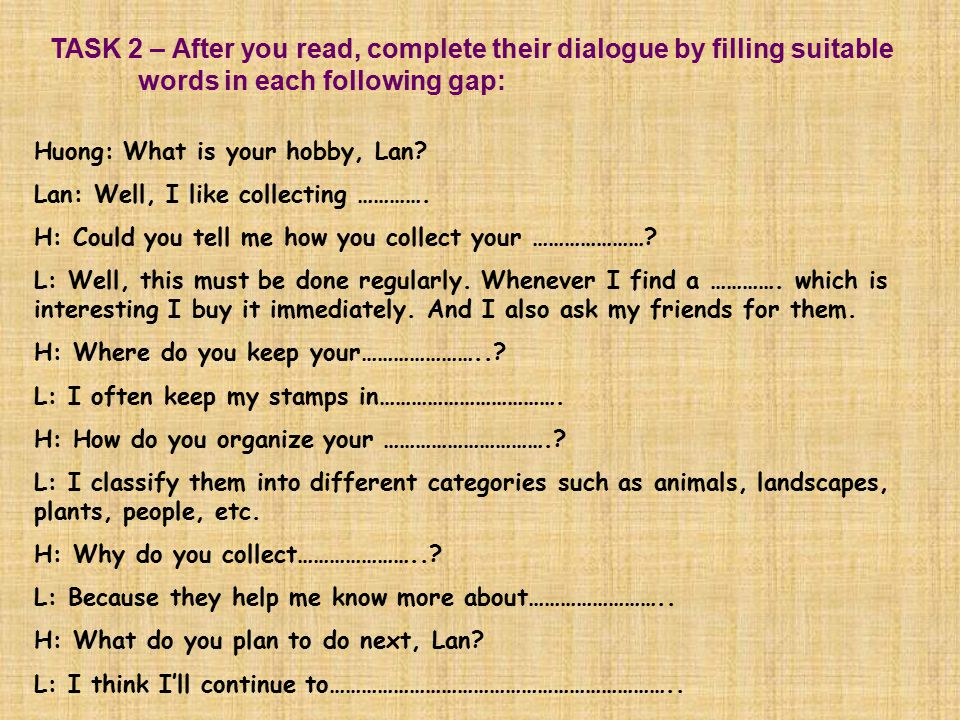 TASK 2 – After you read, complete their dialogue by filling suitable words in each following gap: Huong: What is your hobby, Lan.