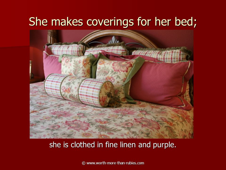 © www.worth-more-than-rubies.com She makes coverings for her bed; she is clothed in fine linen and purple.