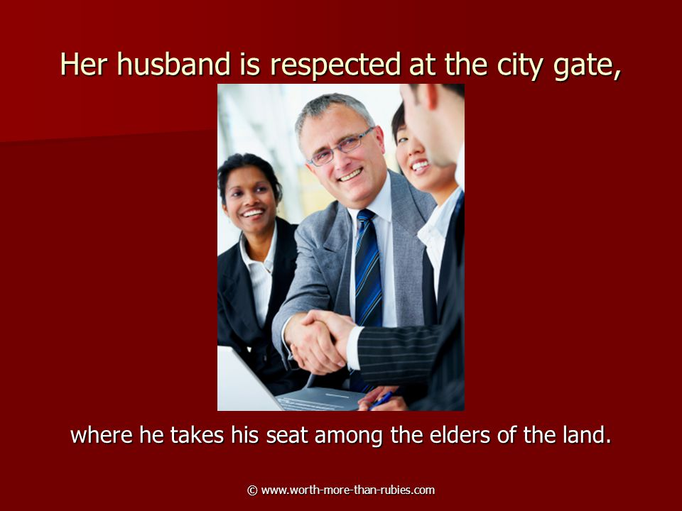 © www.worth-more-than-rubies.com Her husband is respected at the city gate, where he takes his seat among the elders of the land.
