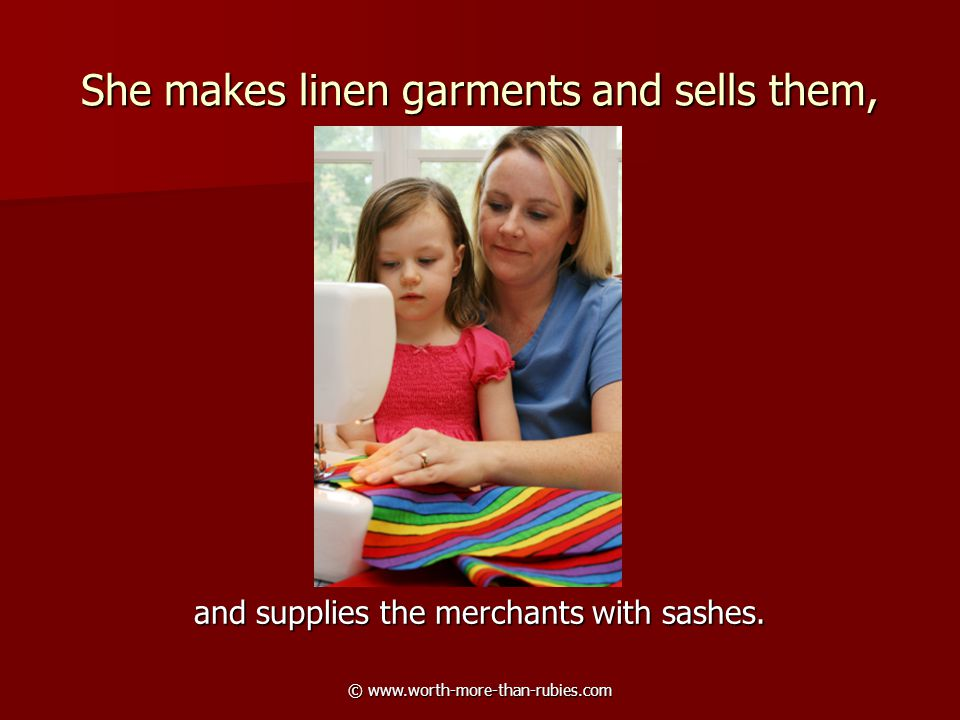 © www.worth-more-than-rubies.com She makes linen garments and sells them, and supplies the merchants with sashes.