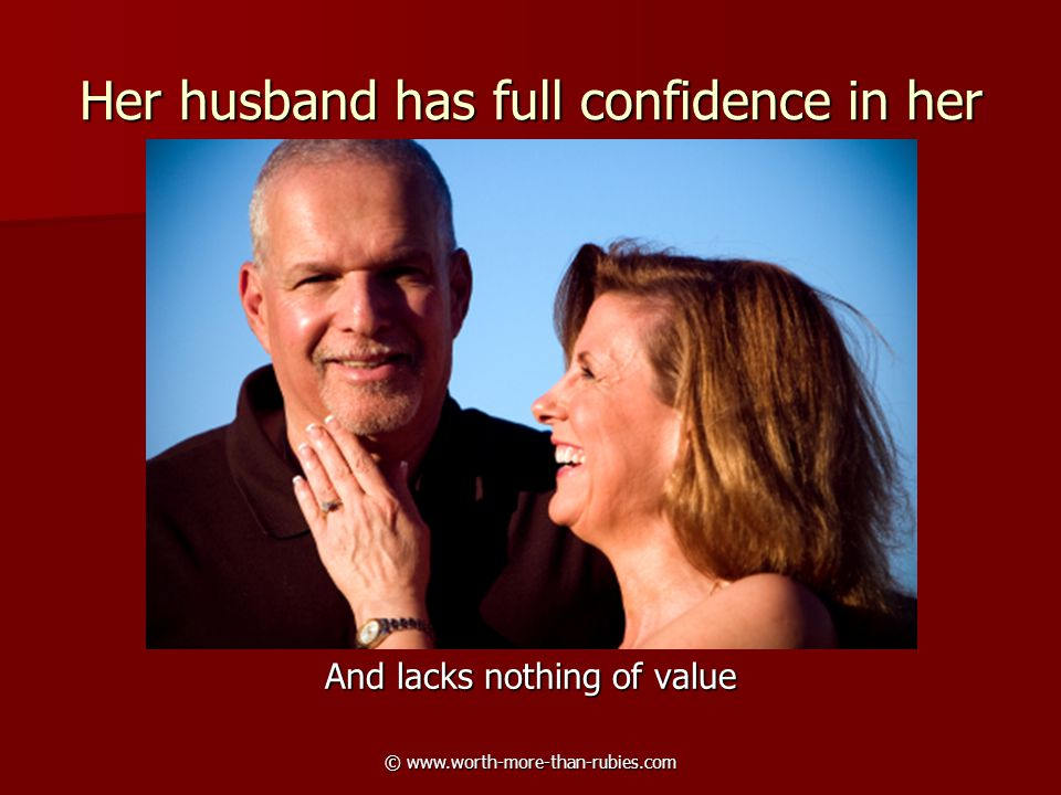 © www.worth-more-than-rubies.com Her husband has full confidence in her And lacks nothing of value
