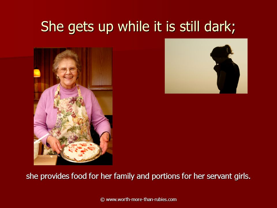 © www.worth-more-than-rubies.com She gets up while it is still dark; she provides food for her family and portions for her servant girls.