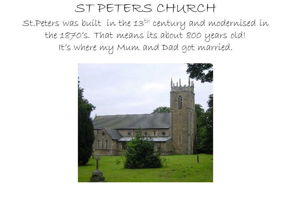 ST PETERS CHURCH St.Peters was built in the 13 th century and modernised in the 1870's. That means its about 800 years old! It's where my Mum and Dad