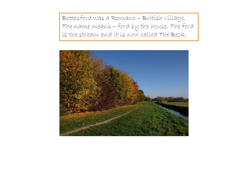 Bottesford was a Romano – British village.The name means – ford by the house.