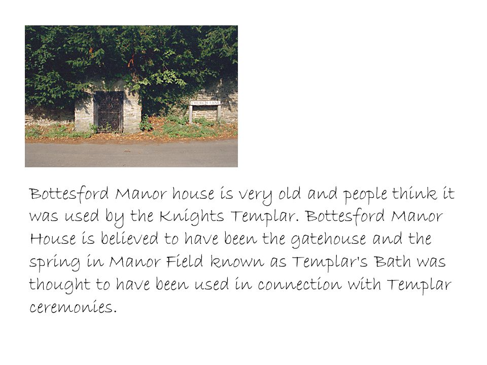 Bottesford Manor house is very old and people think it was used by the Knights Templar. Bottesford Manor House is believed to have been the gatehouse