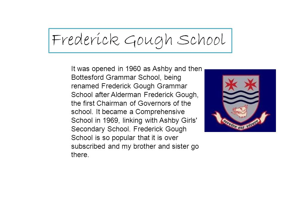 It was opened in 1960 as Ashby and then Bottesford Grammar School, being renamed Frederick Gough Grammar School after Alderman Frederick Gough, the first Chairman of Governors of the school.