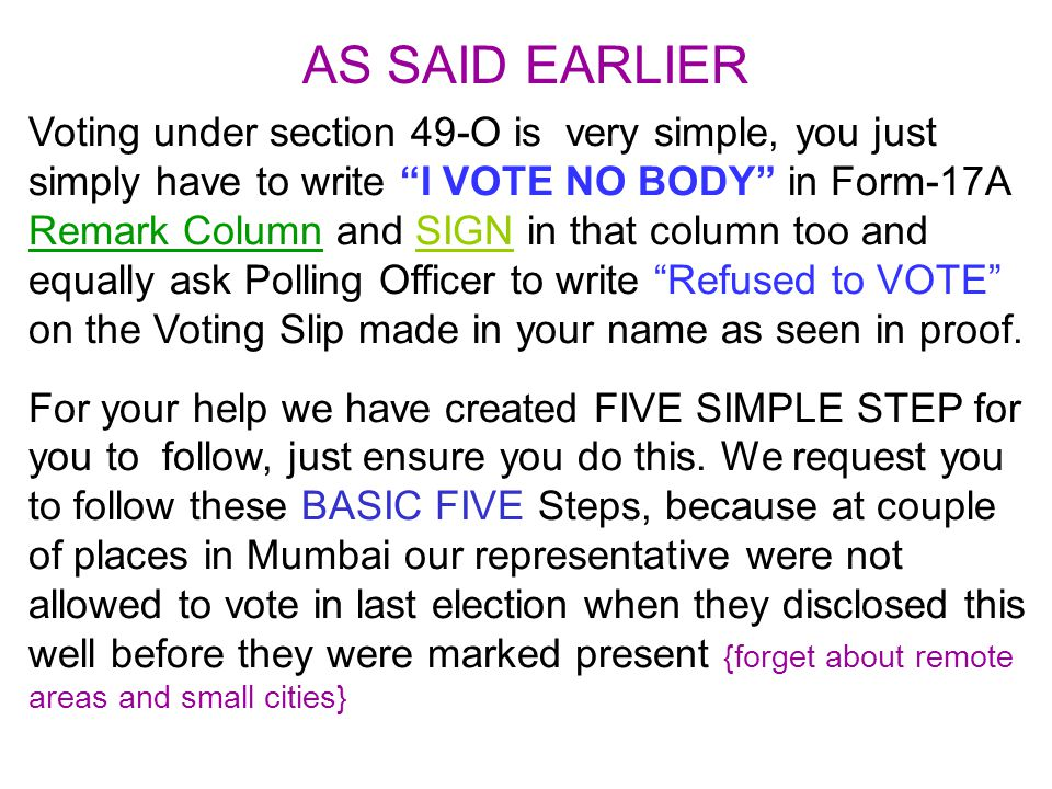 Voting under section 49-O is very simple, you just simply have to write I VOTE NO BODY in Form-17A Remark Column and SIGN in that column too and equally ask Polling Officer to write Refused to VOTE on the Voting Slip made in your name as seen in proof.