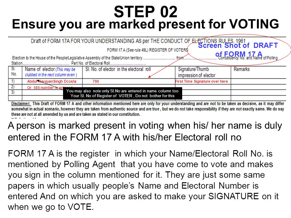 STEP 02 Ensure you are marked present for VOTING A person is marked present in voting when his/ her name is duly entered in the FORM 17 A with his/her Electoral roll no FORM 17 A is the register in which your Name/Electoral Roll No.