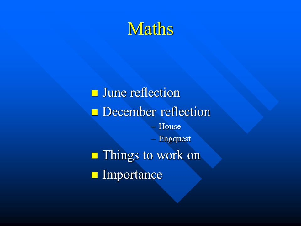 Maths June reflection June reflection December reflection December reflection –House –Engquest Things to work on Things to work on Importance Importance