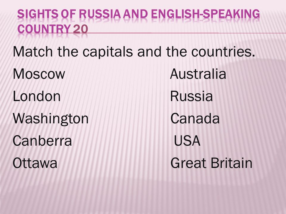Match the capitals and the countries. Moscow Australia London Russia Washington Canada Canberra USA Ottawa Great Britain