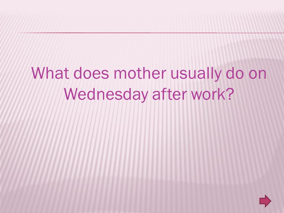 What does mother usually do on Wednesday after work?