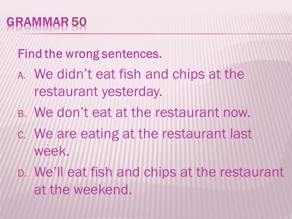 Find the wrong sentences. A. We didn't eat fish and chips at the restaurant yesterday. B. We don't eat at the restaurant now. C. We are eating at the