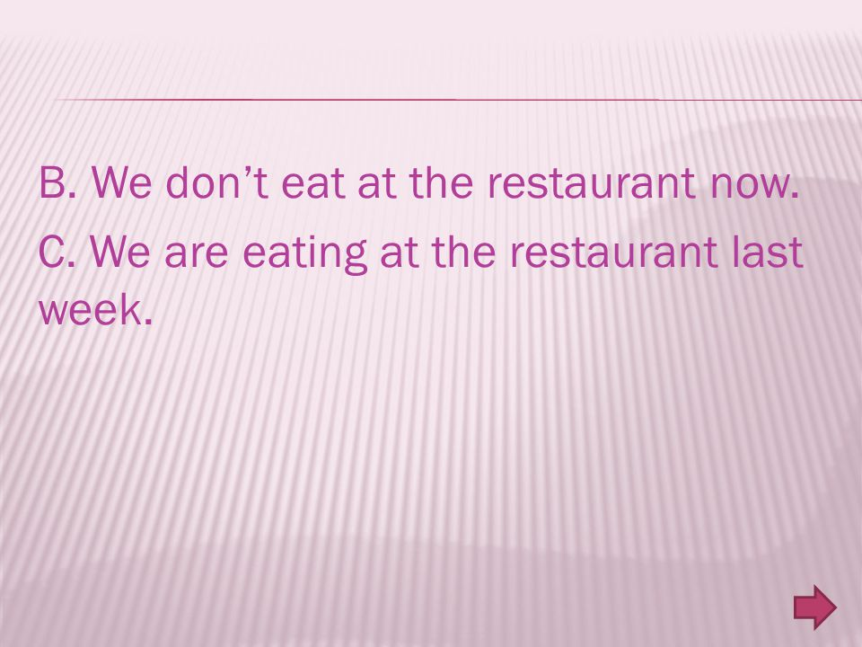 B. We don't eat at the restaurant now. C. We are eating at the restaurant last week.