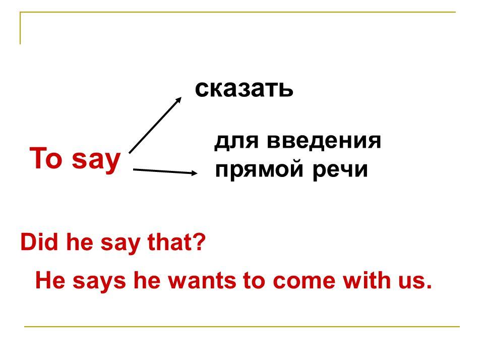 To say сказать для введения прямой речи Did he say that Не says he wants to come with us.