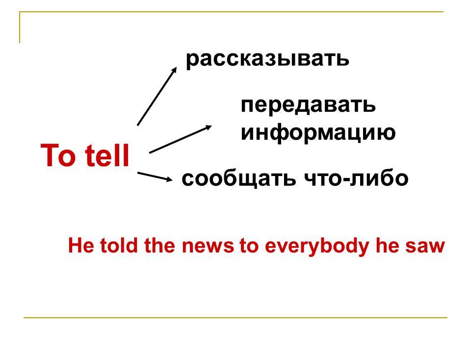 To tell рассказывать передавать информацию сообщать что-либо He told the news to everybody he saw