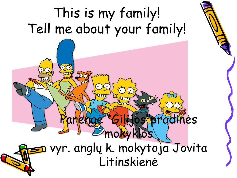 This is my family. Tell me about your family. Parengė Gilijos pradinės mokyklos vyr.