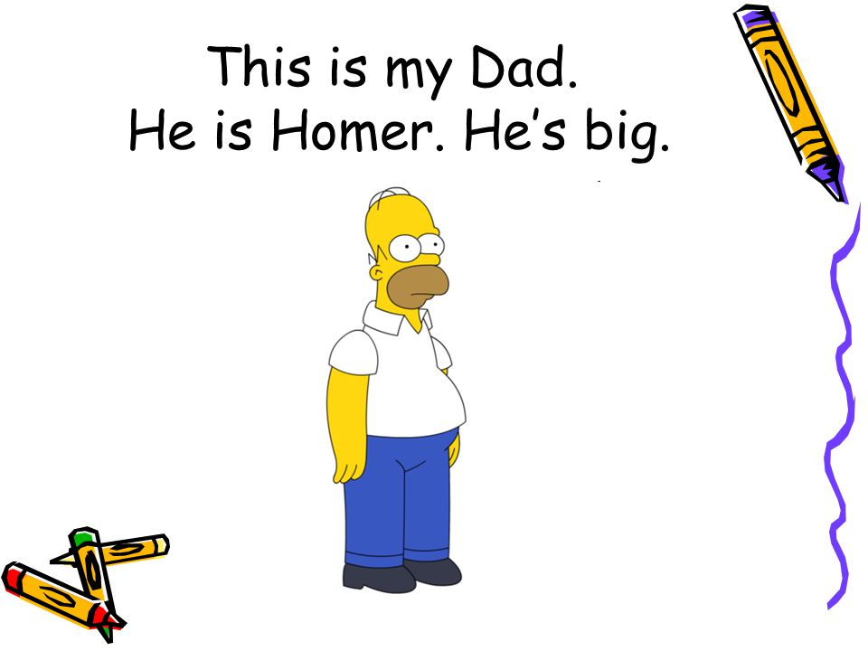 This is my Dad. He is Homer. He's big.