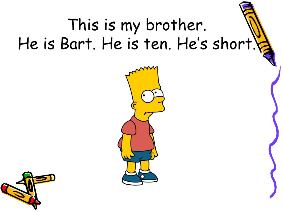This is my brother. He is Bart. He is ten. He's short.