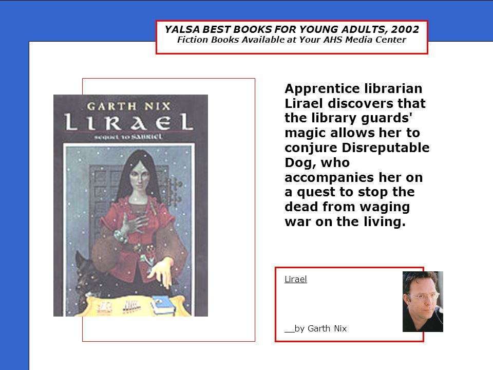 YALSA BEST BOOKS FOR YOUNG ADULTS, 2002 Fiction Books Available at Your AHS Media Center Lirael __by Garth Nix Apprentice librarian Lirael discovers that the library guards magic allows her to conjure Disreputable Dog, who accompanies her on a quest to stop the dead from waging war on the living.
